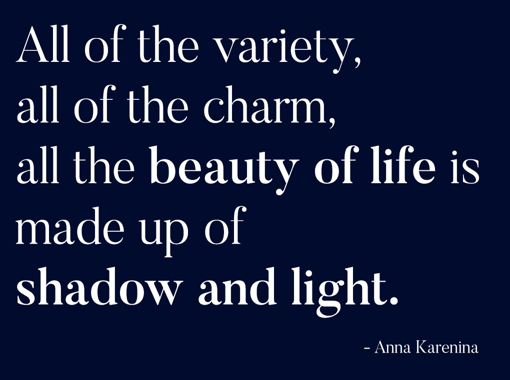 all of the variety, all of the charm, all the beauty of life is made up of shadow and light
